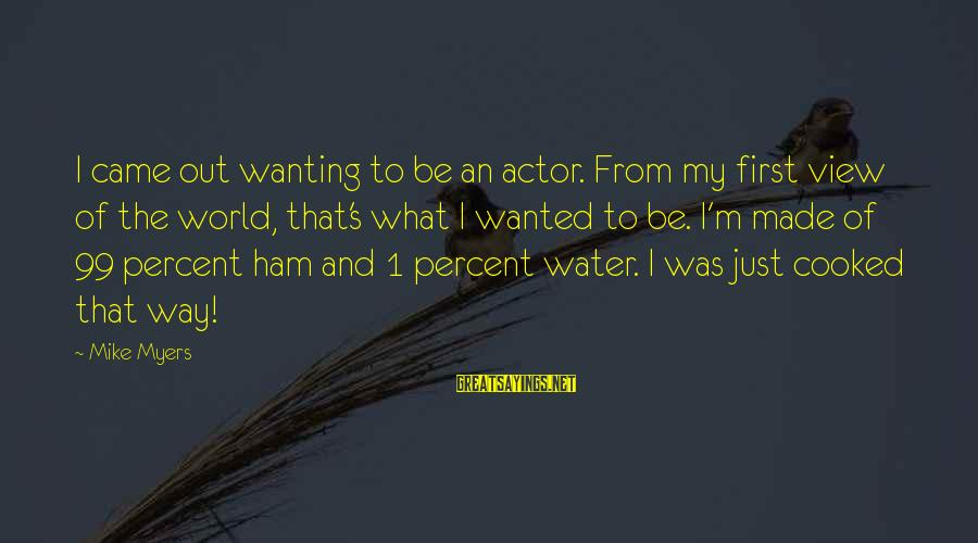 Water View Sayings By Mike Myers: I came out wanting to be an actor. From my first view of the world,