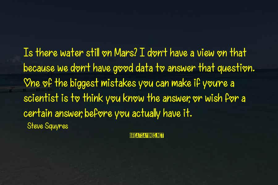 Water View Sayings By Steve Squyres: Is there water still on Mars? I don't have a view on that because we