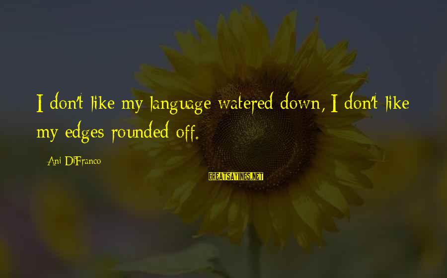 Watered Down Sayings By Ani DiFranco: I don't like my language watered down, I don't like my edges rounded off.