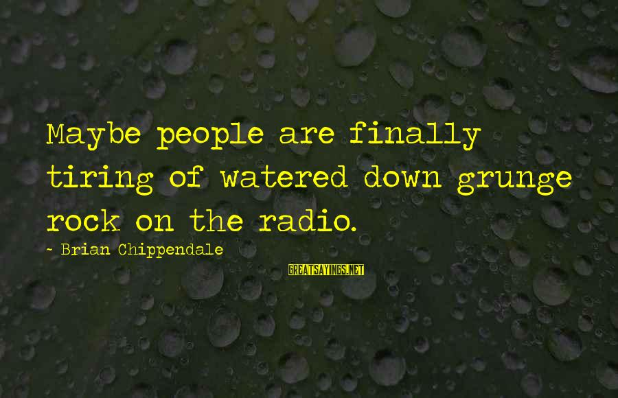 Watered Down Sayings By Brian Chippendale: Maybe people are finally tiring of watered down grunge rock on the radio.