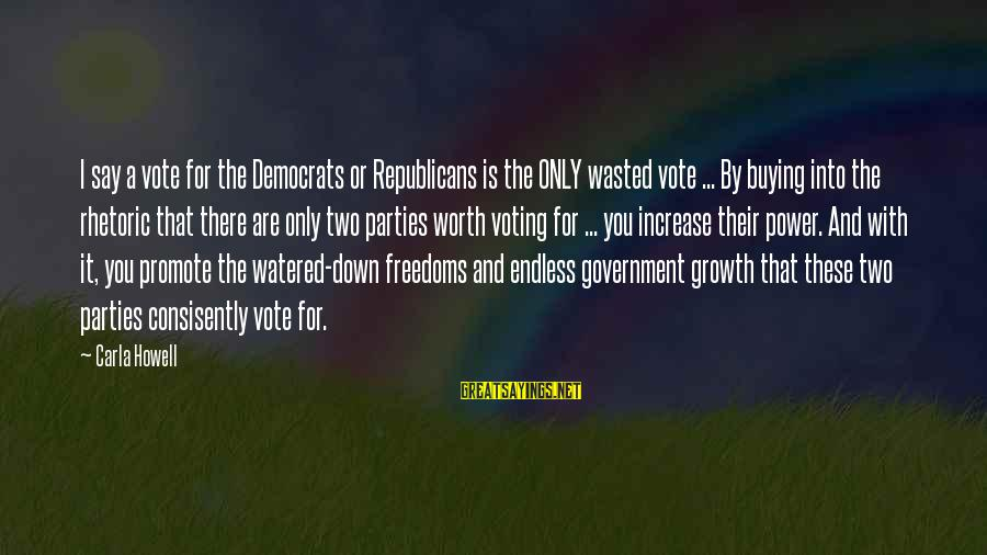 Watered Down Sayings By Carla Howell: I say a vote for the Democrats or Republicans is the ONLY wasted vote ...