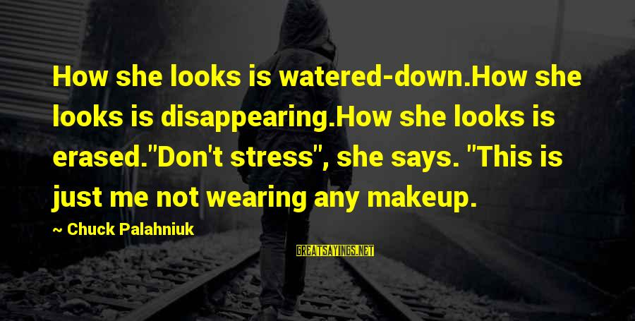 "Watered Down Sayings By Chuck Palahniuk: How she looks is watered-down.How she looks is disappearing.How she looks is erased.""Don't stress"", she"