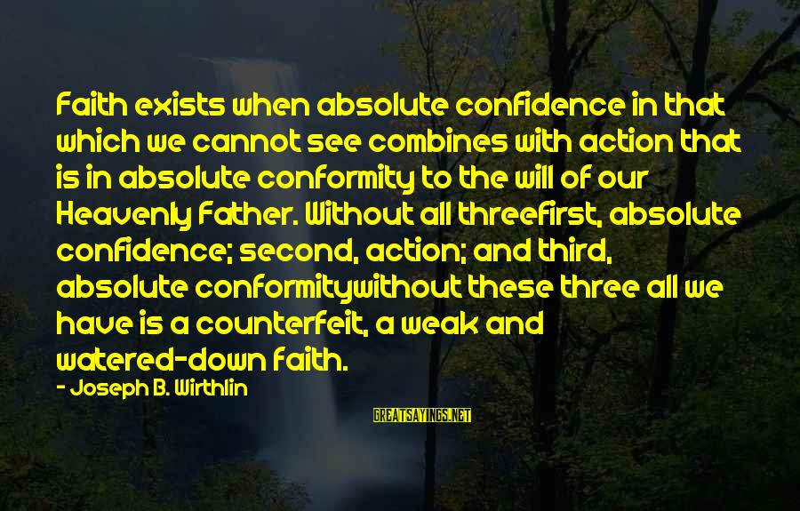 Watered Down Sayings By Joseph B. Wirthlin: Faith exists when absolute confidence in that which we cannot see combines with action that