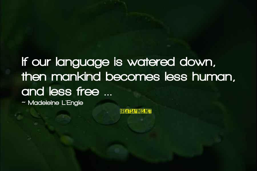 Watered Down Sayings By Madeleine L'Engle: If our language is watered down, then mankind becomes less human, and less free ...