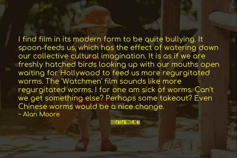Watering Sayings By Alan Moore: I find film in its modern form to be quite bullying. It spoon-feeds us, which