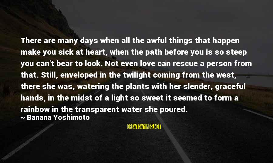 Watering Sayings By Banana Yoshimoto: There are many days when all the awful things that happen make you sick at