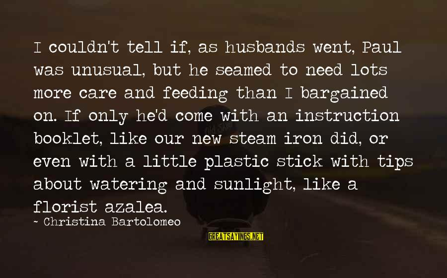 Watering Sayings By Christina Bartolomeo: I couldn't tell if, as husbands went, Paul was unusual, but he seamed to need