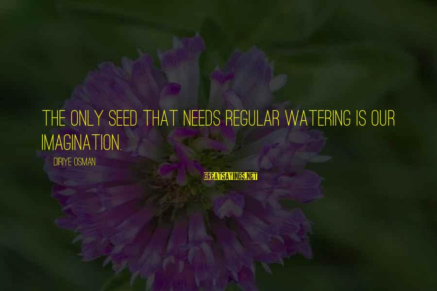 Watering Sayings By Diriye Osman: The only seed that needs regular watering is our imagination.