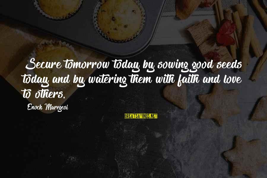 Watering Sayings By Enock Maregesi: Secure tomorrow today by sowing good seeds today and by watering them with faith and