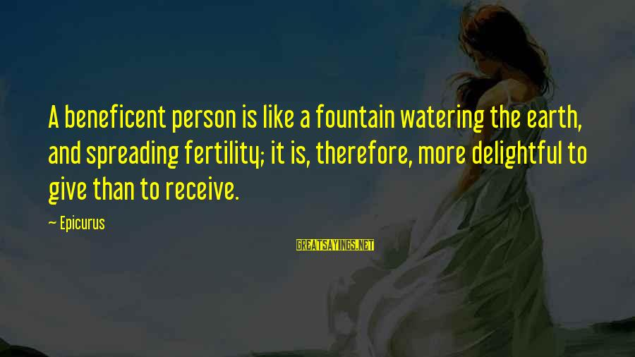Watering Sayings By Epicurus: A beneficent person is like a fountain watering the earth, and spreading fertility; it is,