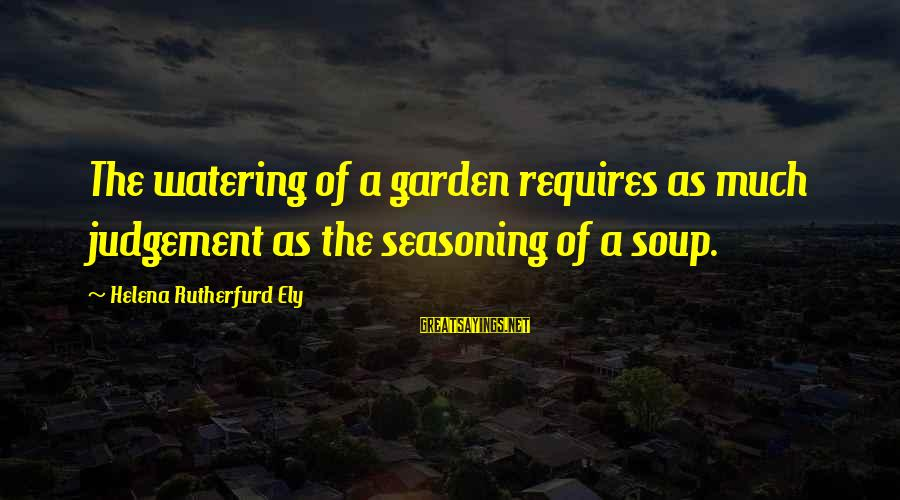 Watering Sayings By Helena Rutherfurd Ely: The watering of a garden requires as much judgement as the seasoning of a soup.