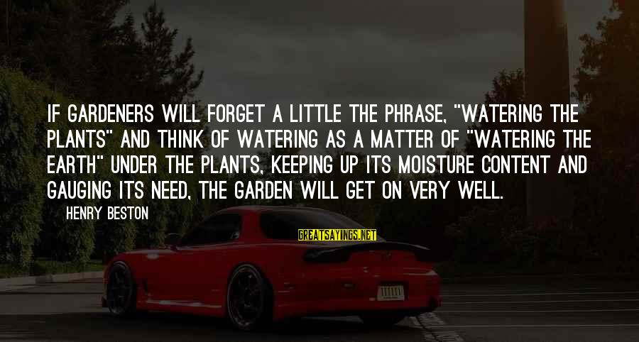 "Watering Sayings By Henry Beston: If gardeners will forget a little the phrase, ""watering the plants"" and think of watering"