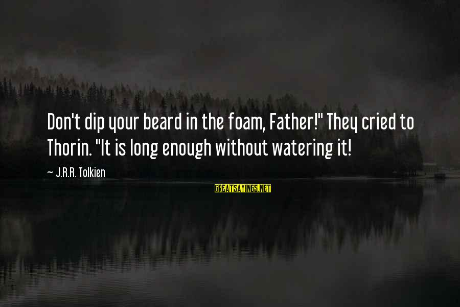 "Watering Sayings By J.R.R. Tolkien: Don't dip your beard in the foam, Father!"" They cried to Thorin. ""It is long"