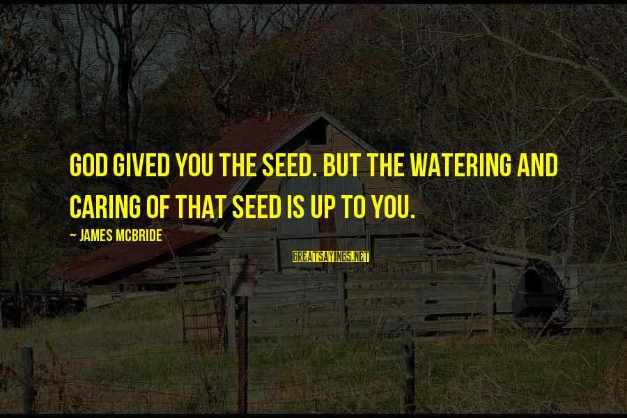 Watering Sayings By James McBride: God gived you the seed. But the watering and caring of that seed is up