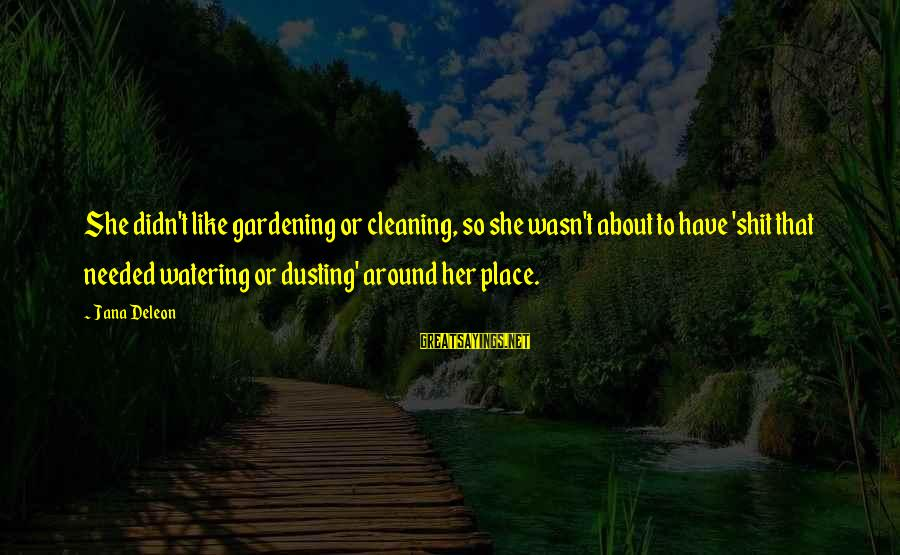 Watering Sayings By Jana Deleon: She didn't like gardening or cleaning, so she wasn't about to have 'shit that needed