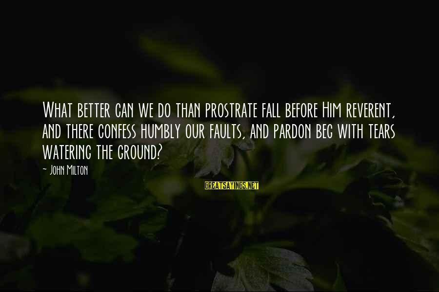 Watering Sayings By John Milton: What better can we do than prostrate fall before Him reverent, and there confess humbly