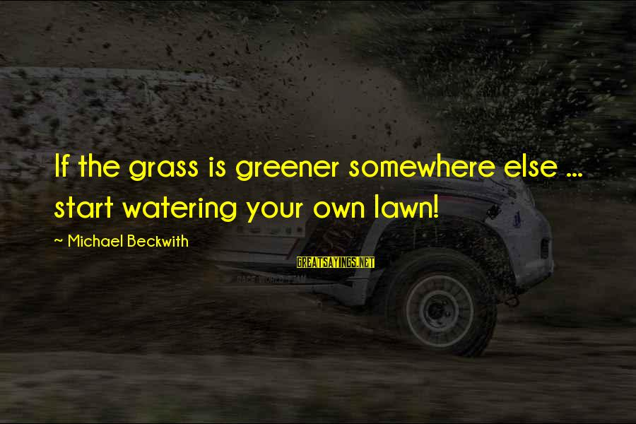 Watering Sayings By Michael Beckwith: If the grass is greener somewhere else ... start watering your own lawn!