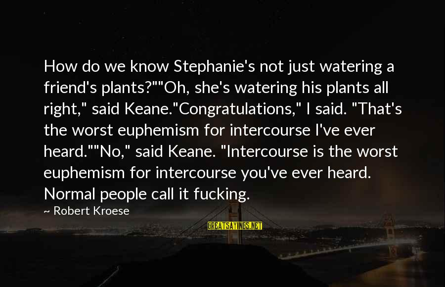 "Watering Sayings By Robert Kroese: How do we know Stephanie's not just watering a friend's plants?""""Oh, she's watering his plants"