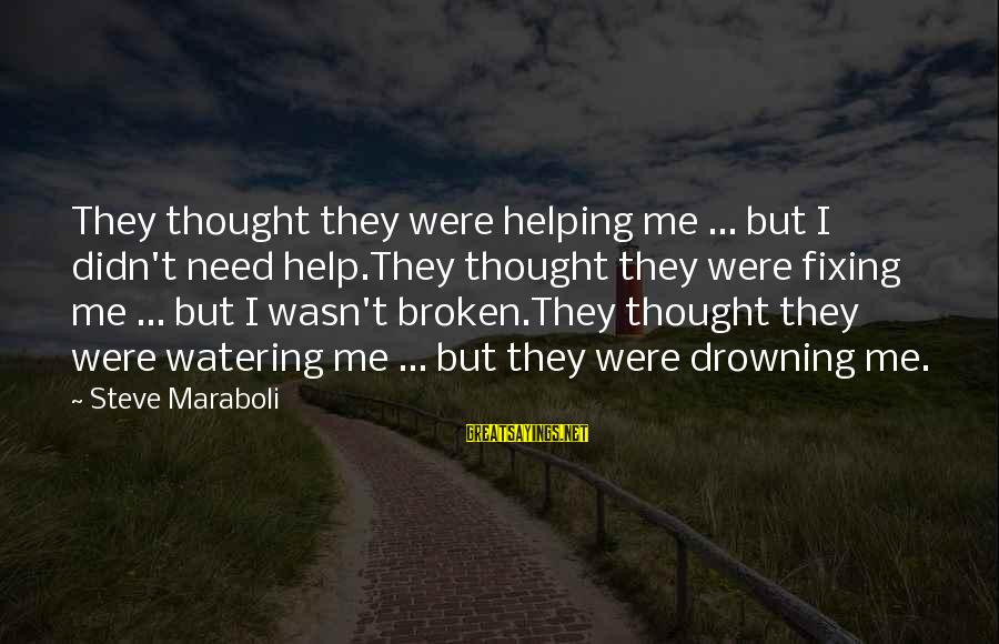 Watering Sayings By Steve Maraboli: They thought they were helping me ... but I didn't need help.They thought they were
