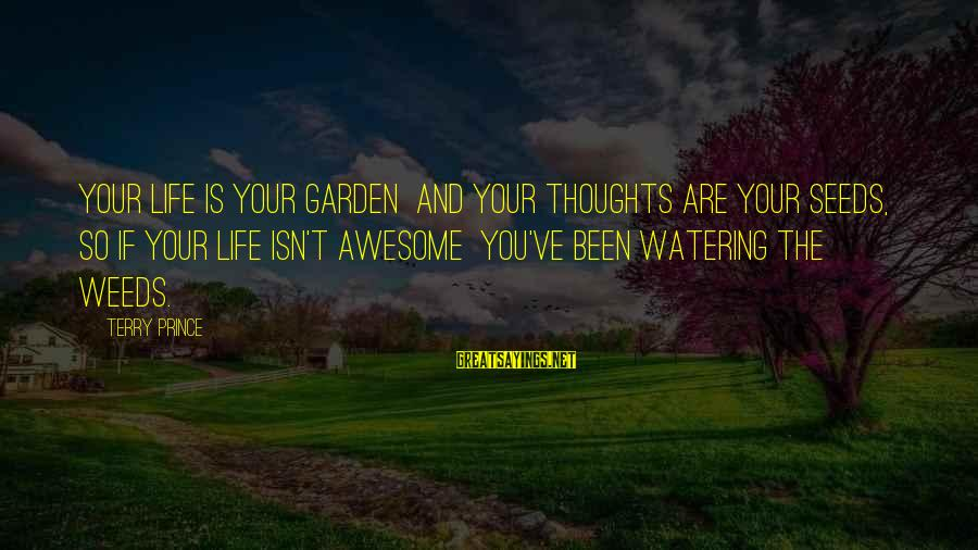 Watering Sayings By Terry Prince: Your life is your garden and your thoughts are your seeds, so if your life