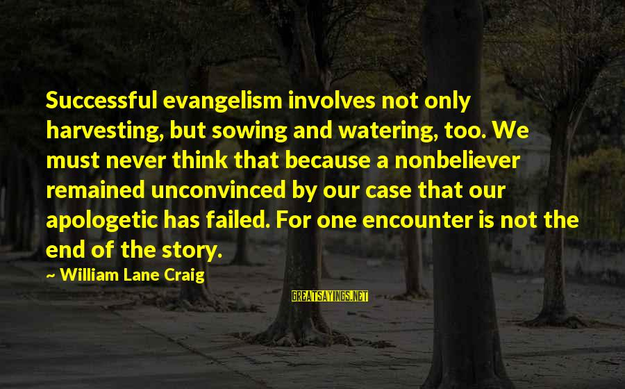 Watering Sayings By William Lane Craig: Successful evangelism involves not only harvesting, but sowing and watering, too. We must never think