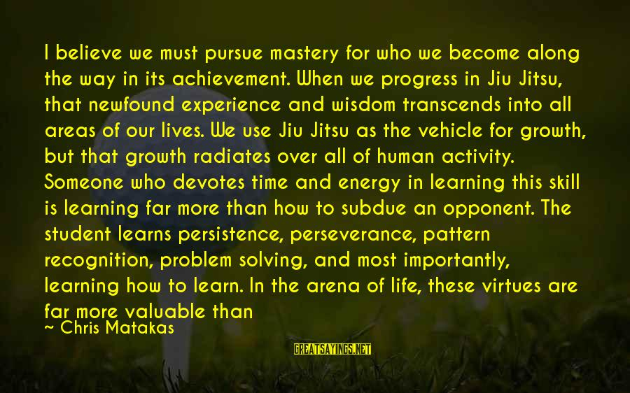 Way Of Mastery Sayings By Chris Matakas: I believe we must pursue mastery for who we become along the way in its