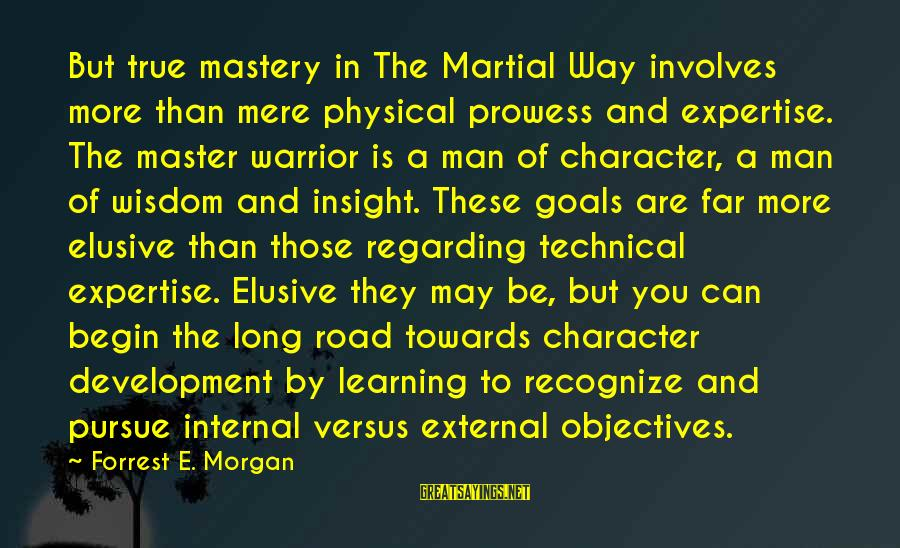 Way Of Mastery Sayings By Forrest E. Morgan: But true mastery in The Martial Way involves more than mere physical prowess and expertise.