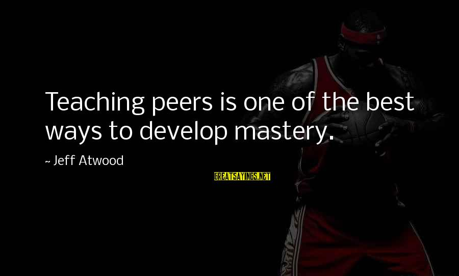 Way Of Mastery Sayings By Jeff Atwood: Teaching peers is one of the best ways to develop mastery.