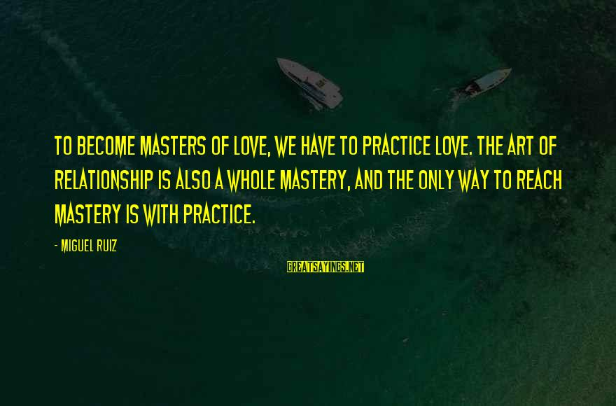 Way Of Mastery Sayings By Miguel Ruiz: To become masters of love, we have to practice love. The art of relationship is