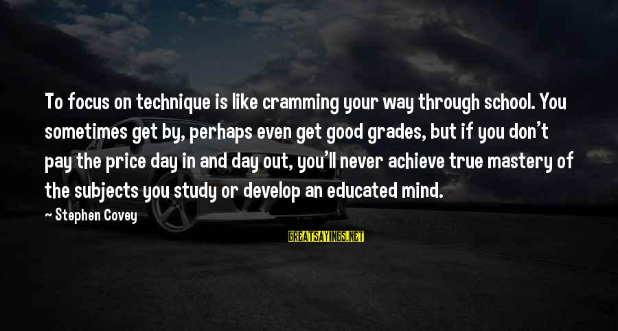 Way Of Mastery Sayings By Stephen Covey: To focus on technique is like cramming your way through school. You sometimes get by,