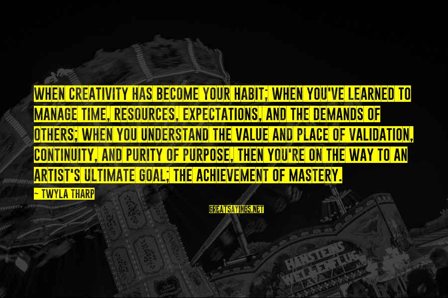 Way Of Mastery Sayings By Twyla Tharp: When creativity has become your habit; when you've learned to manage time, resources, expectations, and