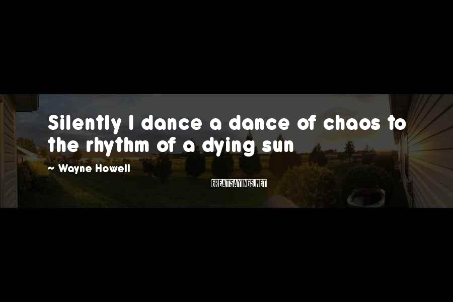 Wayne Howell Sayings: Silently I dance a dance of chaos to the rhythm of a dying sun