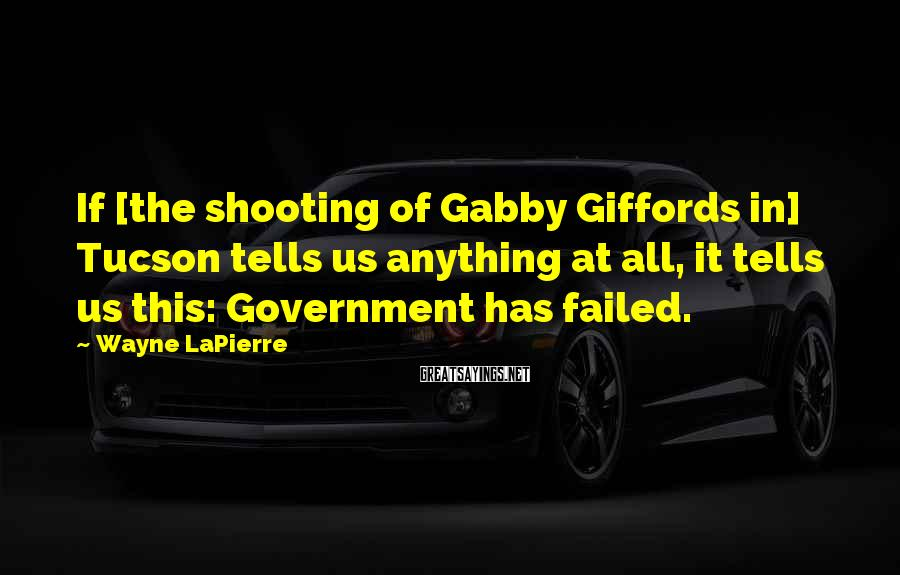 Wayne LaPierre Sayings: If [the shooting of Gabby Giffords in] Tucson tells us anything at all, it tells