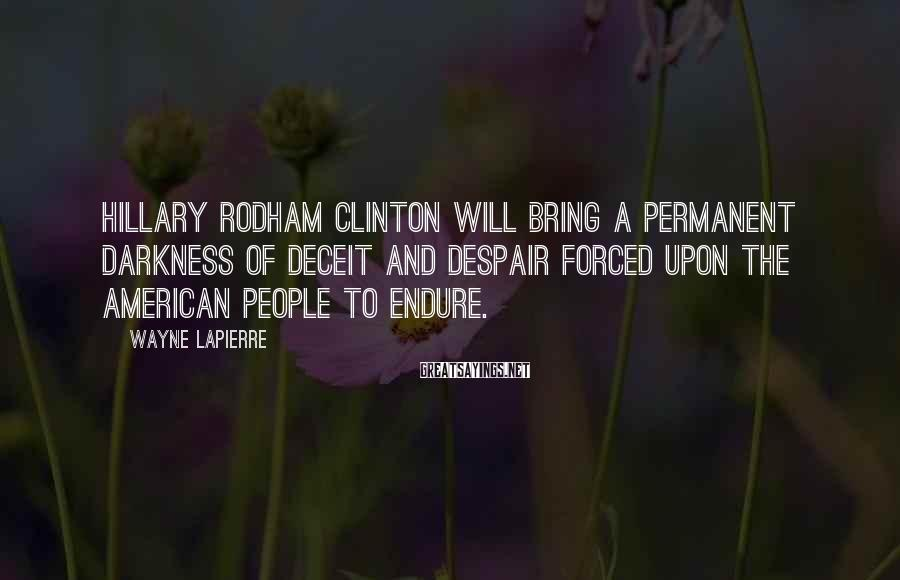 Wayne LaPierre Sayings: Hillary Rodham Clinton will bring a permanent darkness of deceit and despair forced upon the
