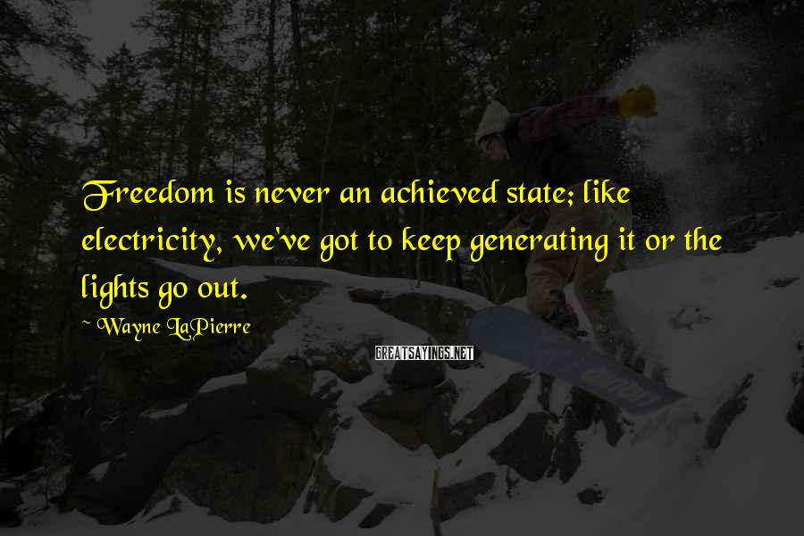 Wayne LaPierre Sayings: Freedom is never an achieved state; like electricity, we've got to keep generating it or