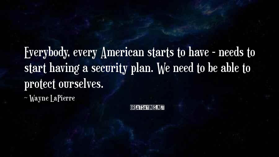 Wayne LaPierre Sayings: Everybody, every American starts to have - needs to start having a security plan. We