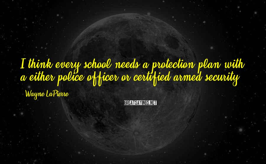 Wayne LaPierre Sayings: I think every school needs a protection plan with a either police officer or certified