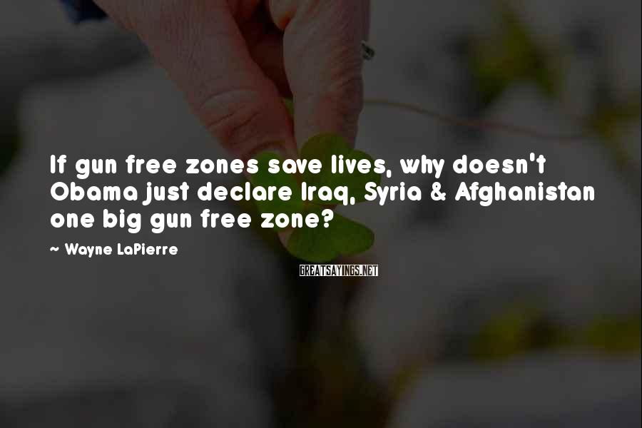 Wayne LaPierre Sayings: If gun free zones save lives, why doesn't Obama just declare Iraq, Syria & Afghanistan