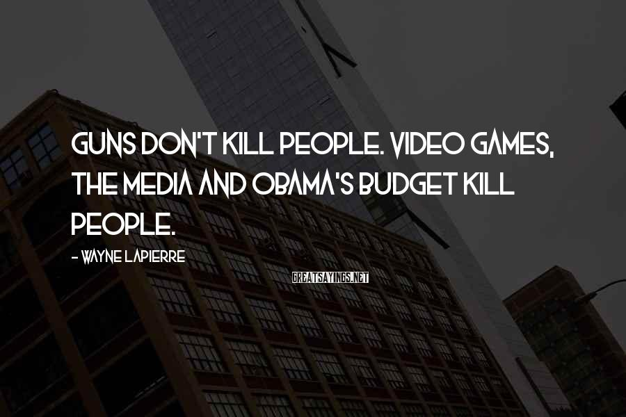 Wayne LaPierre Sayings: Guns don't kill people. Video games, the media and Obama's budget kill people.