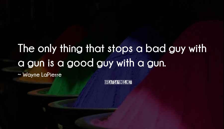 Wayne LaPierre Sayings: The only thing that stops a bad guy with a gun is a good guy