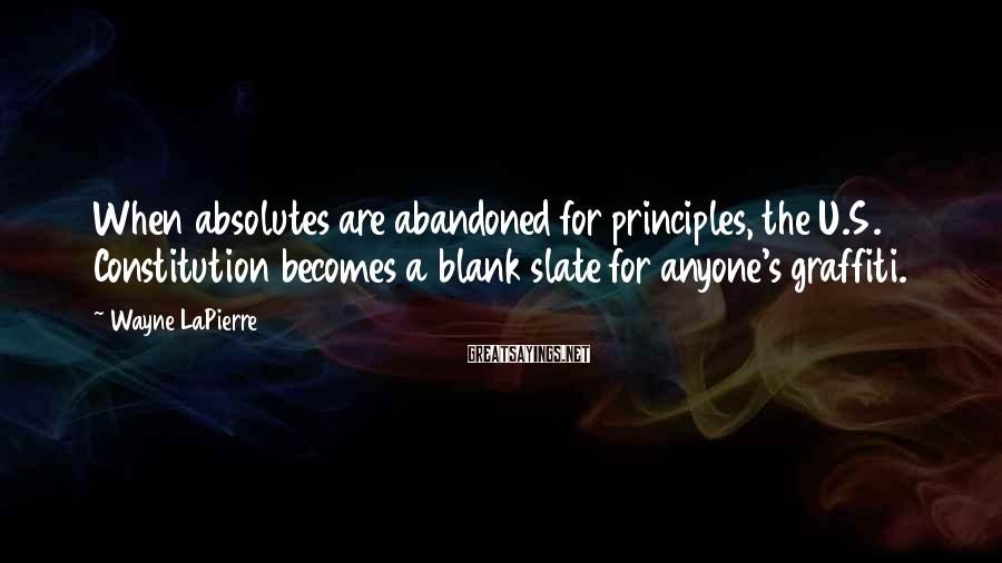 Wayne LaPierre Sayings: When absolutes are abandoned for principles, the U.S. Constitution becomes a blank slate for anyone's