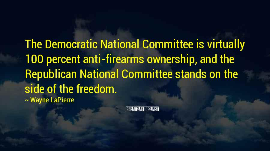 Wayne LaPierre Sayings: The Democratic National Committee is virtually 100 percent anti-firearms ownership, and the Republican National Committee