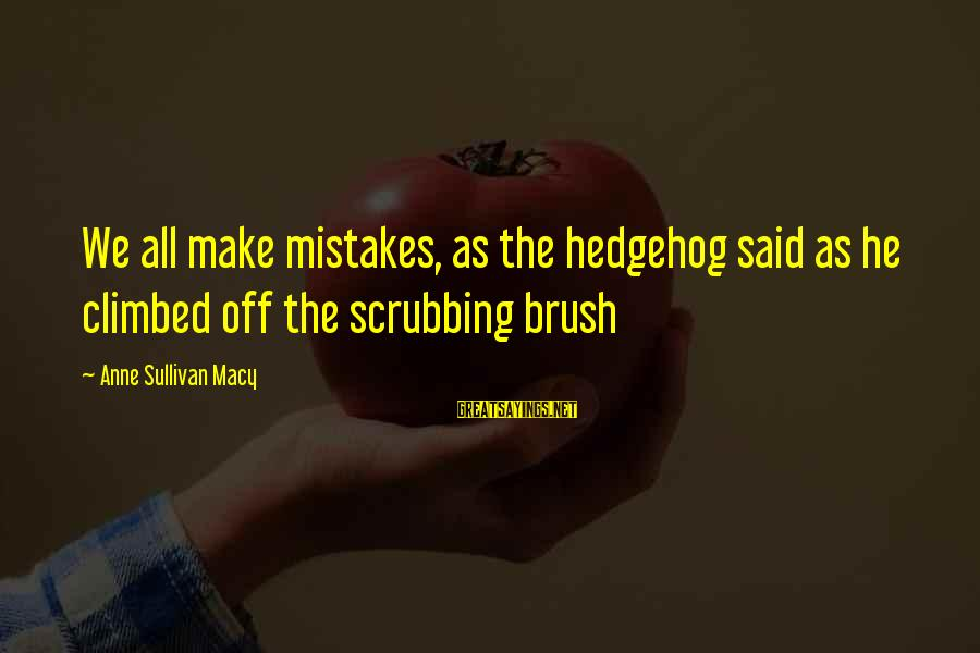 We All Make Mistakes Sayings By Anne Sullivan Macy: We all make mistakes, as the hedgehog said as he climbed off the scrubbing brush