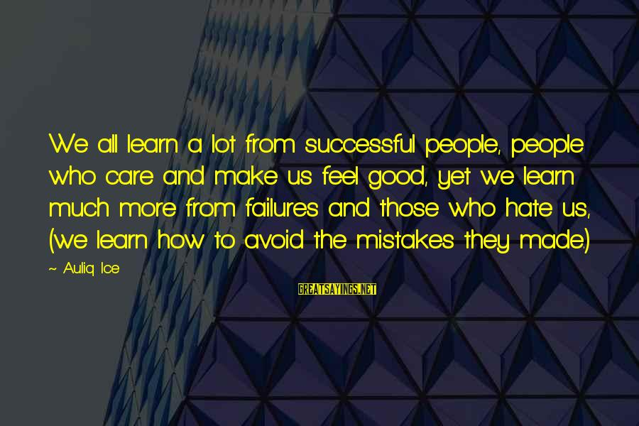 We All Make Mistakes Sayings By Auliq Ice: We all learn a lot from successful people, people who care and make us feel