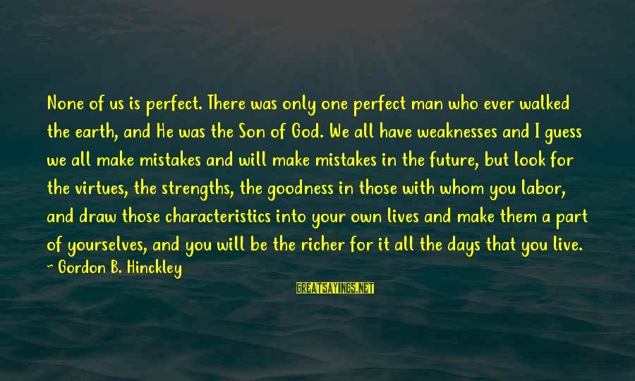 We All Make Mistakes Sayings By Gordon B. Hinckley: None of us is perfect. There was only one perfect man who ever walked the