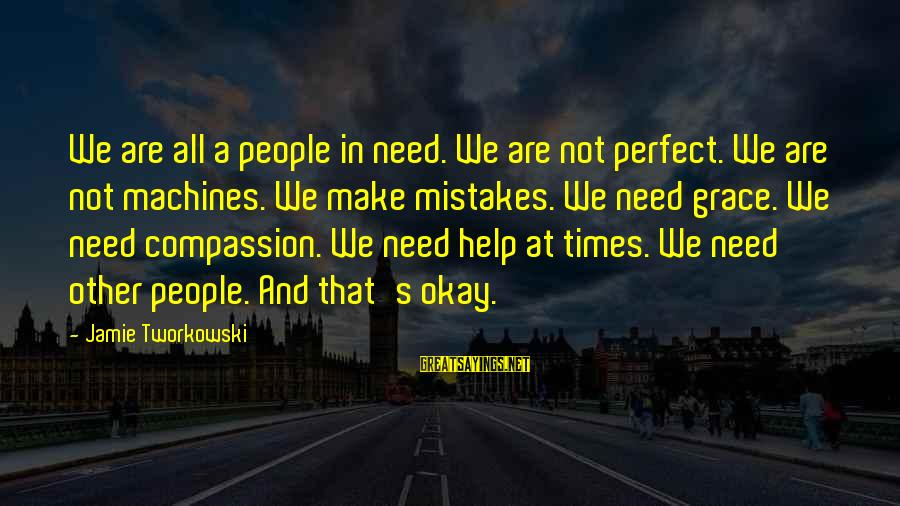 We All Make Mistakes Sayings By Jamie Tworkowski: We are all a people in need. We are not perfect. We are not machines.