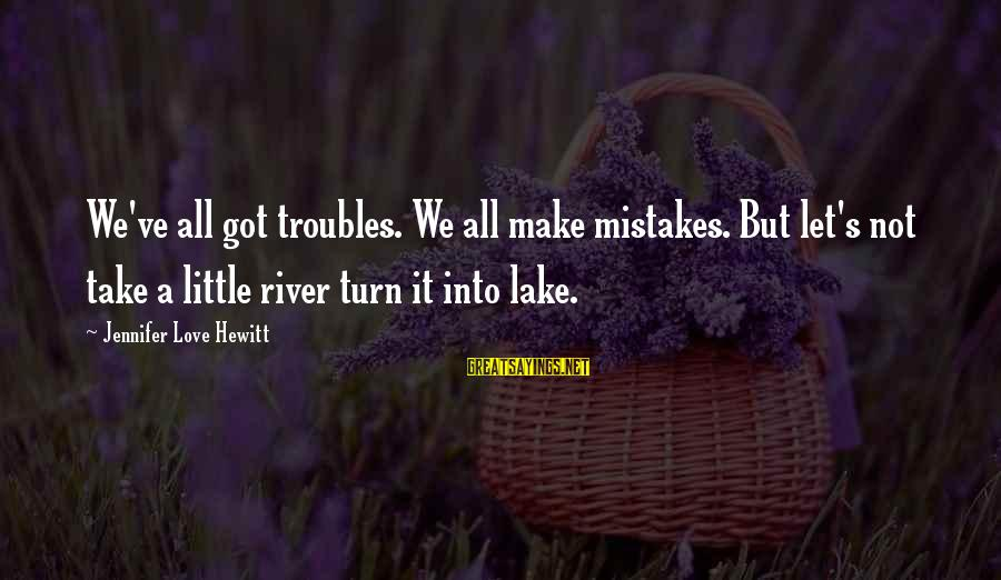 We All Make Mistakes Sayings By Jennifer Love Hewitt: We've all got troubles. We all make mistakes. But let's not take a little river