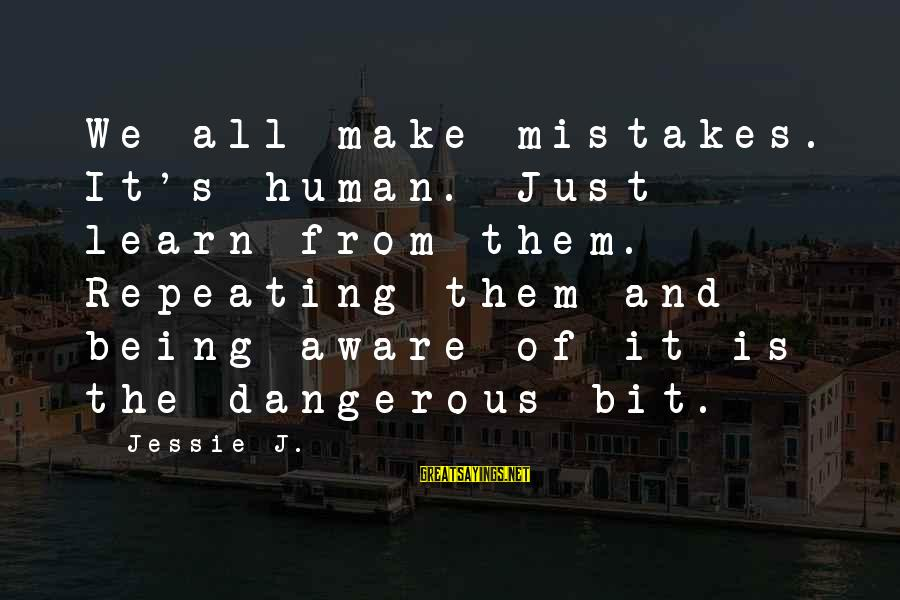 We All Make Mistakes Sayings By Jessie J.: We all make mistakes. It's human. Just learn from them. Repeating them and being aware