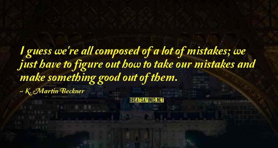 We All Make Mistakes Sayings By K. Martin Beckner: I guess we're all composed of a lot of mistakes; we just have to figure