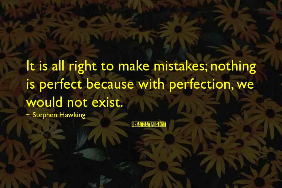 We All Make Mistakes Sayings By Stephen Hawking: It is all right to make mistakes; nothing is perfect because with perfection, we would